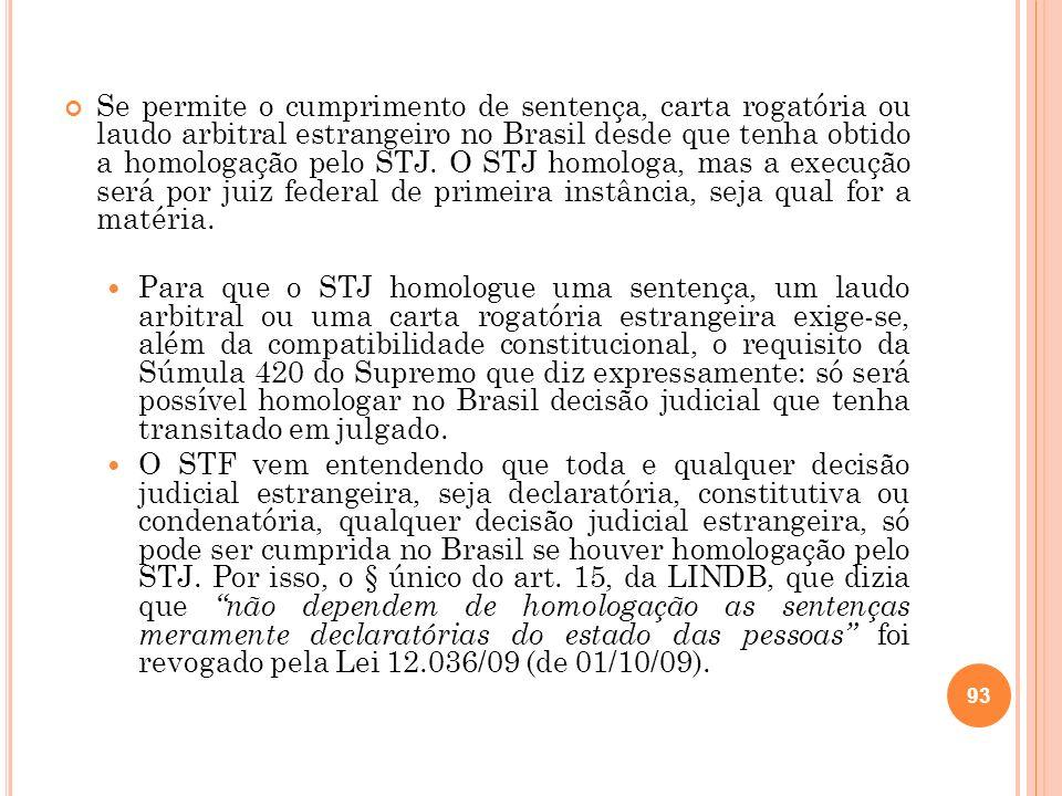 Se permite o cumprimento de sentença, carta rogatória ou laudo arbitral estrangeiro no Brasil desde que tenha obtido a homologação pelo STJ. O STJ homologa, mas a execução será por juiz federal de primeira instância, seja qual for a matéria.