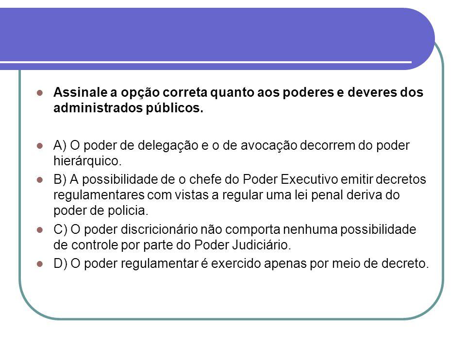 Assinale a opção correta quanto aos poderes e deveres dos administrados públicos.