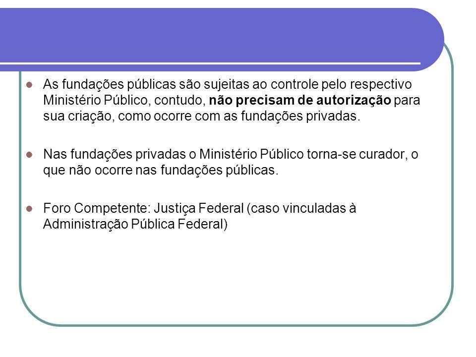As fundações públicas são sujeitas ao controle pelo respectivo Ministério Público, contudo, não precisam de autorização para sua criação, como ocorre com as fundações privadas.