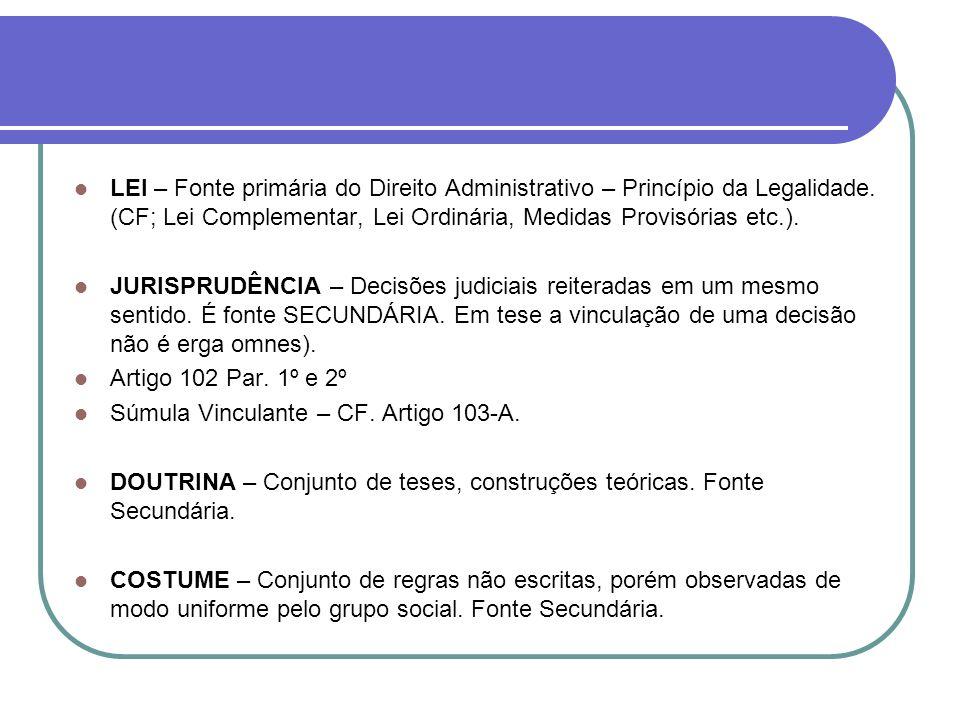LEI – Fonte primária do Direito Administrativo – Princípio da Legalidade. (CF; Lei Complementar, Lei Ordinária, Medidas Provisórias etc.).