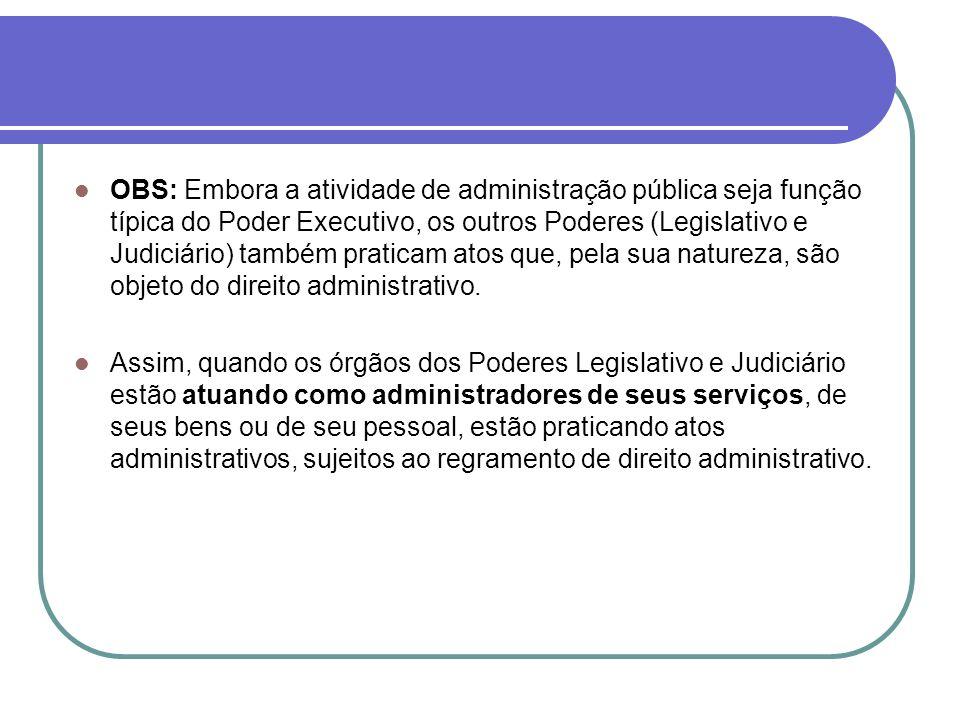 OBS: Embora a atividade de administração pública seja função típica do Poder Executivo, os outros Poderes (Legislativo e Judiciário) também praticam atos que, pela sua natureza, são objeto do direito administrativo.