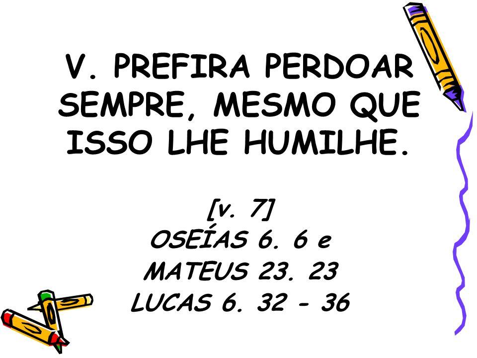 V. PREFIRA PERDOAR SEMPRE, MESMO QUE ISSO LHE HUMILHE.