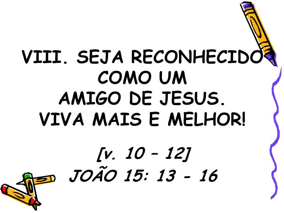 VIII. SEJA RECONHECIDO COMO UM AMIGO DE JESUS. VIVA MAIS E MELHOR!