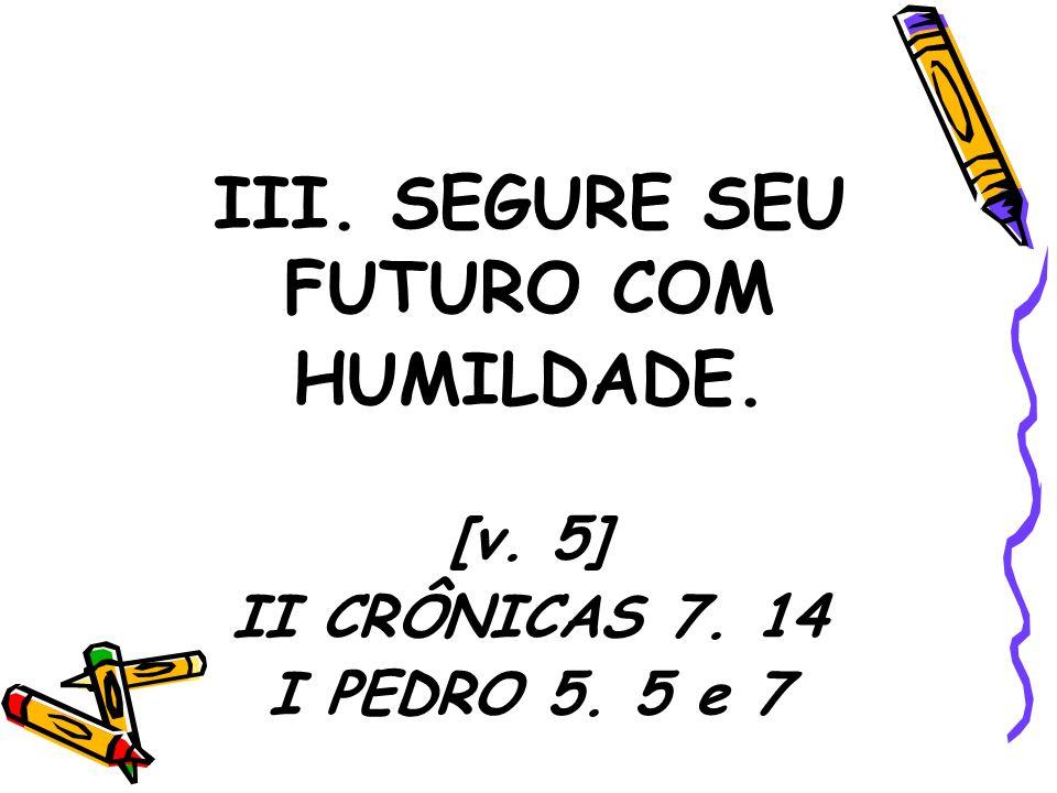 III. SEGURE SEU FUTURO COM HUMILDADE.