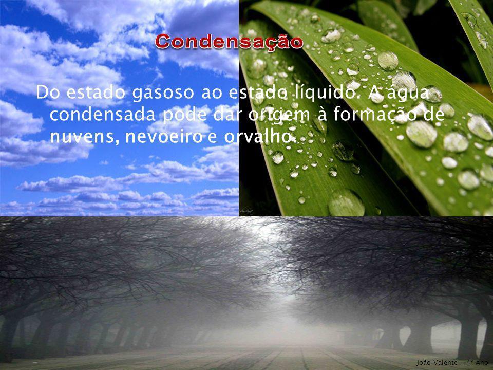 Condensação Do estado gasoso ao estado líquido. A água condensada pode dar origem à formação de nuvens, nevoeiro e orvalho.