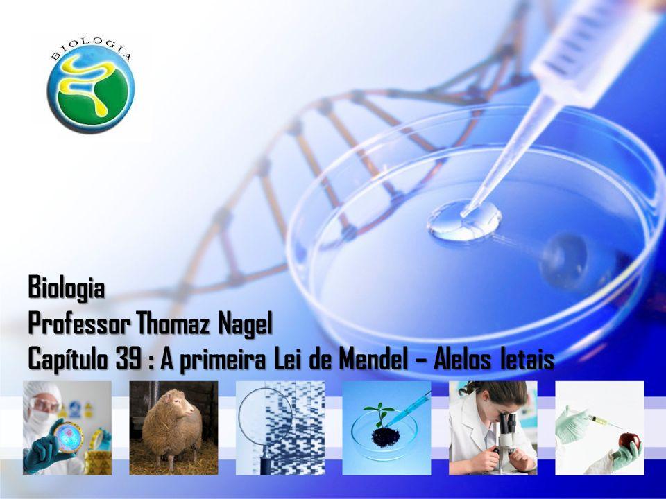 Biologia Professor Thomaz Nagel Capítulo 39 : A primeira Lei de Mendel – Alelos letais