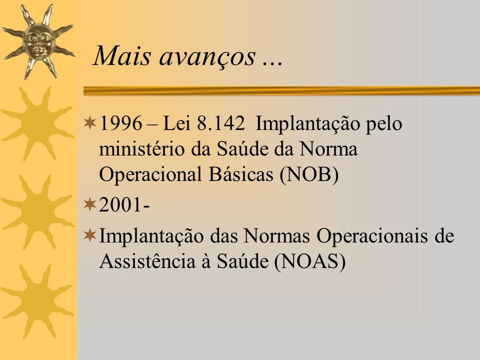 Mais avanços ... 1996 – Lei 8.142 Implantação pelo ministério da Saúde da Norma Operacional Básicas (NOB)