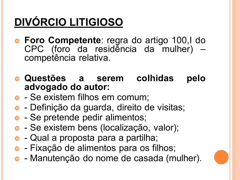 DIVÓRCIO LITIGIOSO Foro Competente: regra do artigo 100,I do CPC (foro da residência da mulher) – competência relativa.