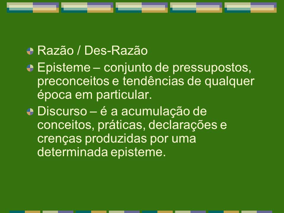 Razão / Des-Razão Episteme – conjunto de pressupostos, preconceitos e tendências de qualquer época em particular.