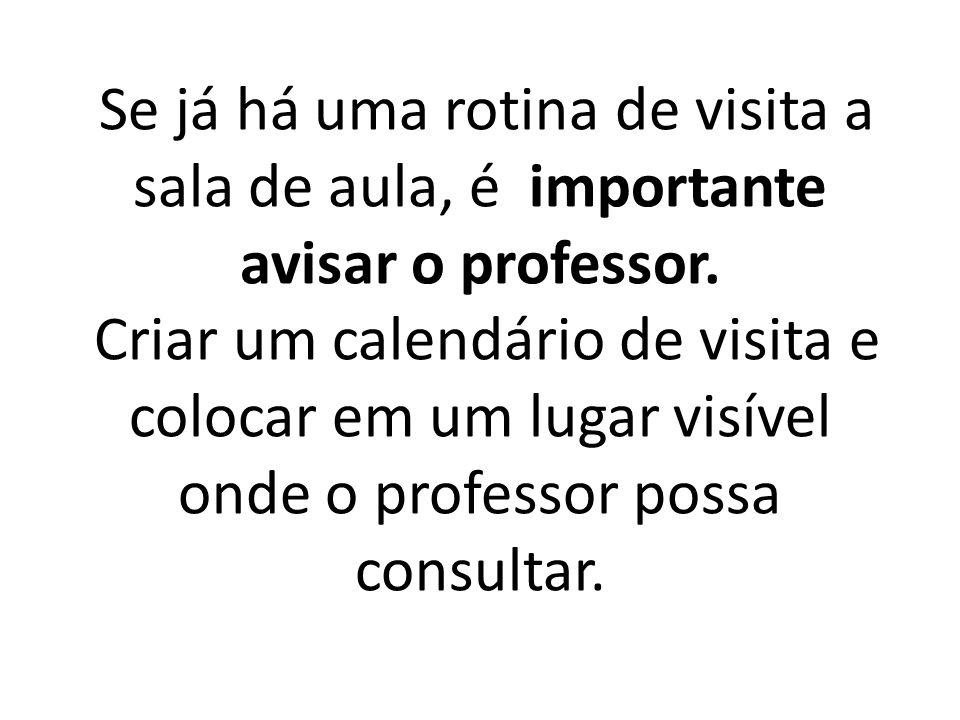 Se já há uma rotina de visita a sala de aula, é importante avisar o professor.