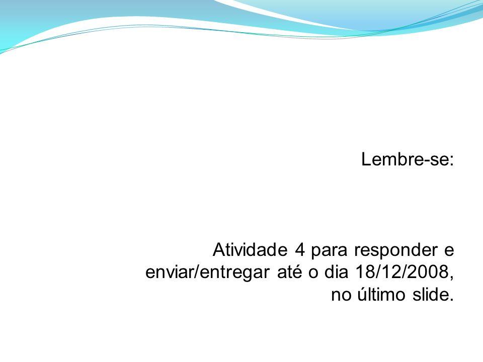 Lembre-se: Atividade 4 para responder e enviar/entregar até o dia 18/12/2008, no último slide.