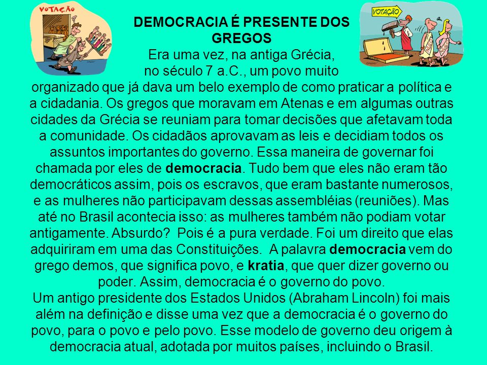 DEMOCRACIA É PRESENTE DOS GREGOS Era uma vez, na antiga Grécia, no século 7 a.C., um povo muito organizado que já dava um belo exemplo de como praticar a política e a cidadania.