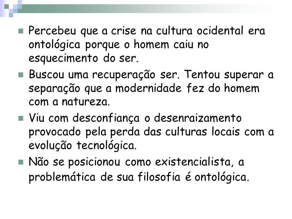 Percebeu que a crise na cultura ocidental era ontológica porque o homem caiu no esquecimento do ser.