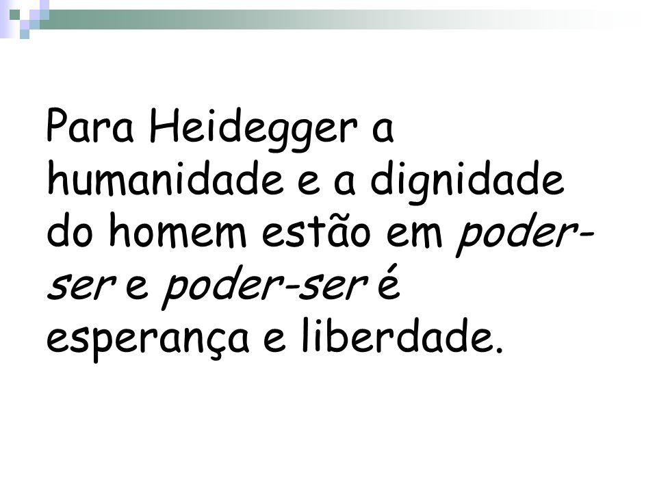 Para Heidegger a humanidade e a dignidade do homem estão em poder-ser e poder-ser é esperança e liberdade.