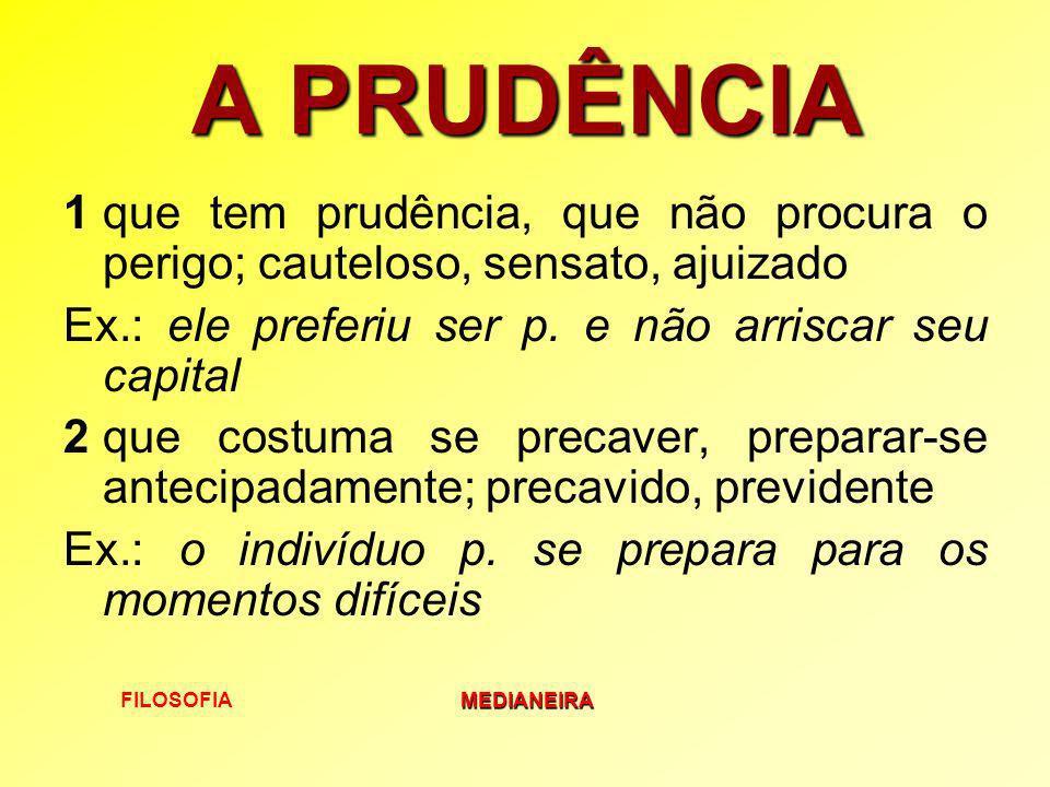 A PRUDÊNCIA 1 que tem prudência, que não procura o perigo; cauteloso, sensato, ajuizado. Ex.: ele preferiu ser p. e não arriscar seu capital.