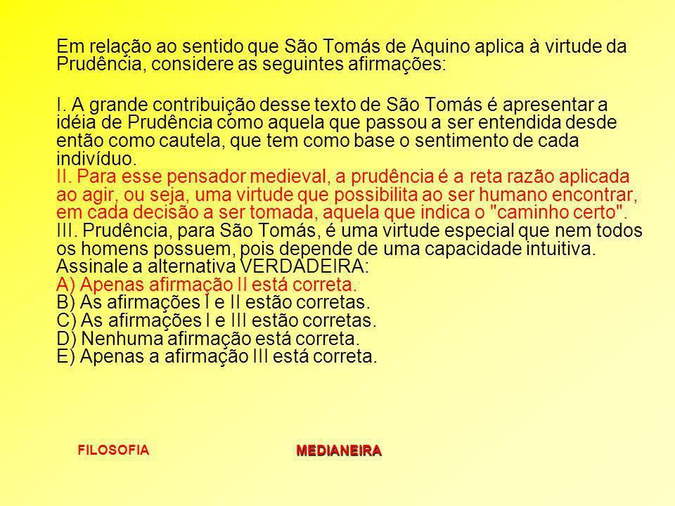 Em relação ao sentido que São Tomás de Aquino aplica à virtude da Prudência, considere as seguintes afirmações: