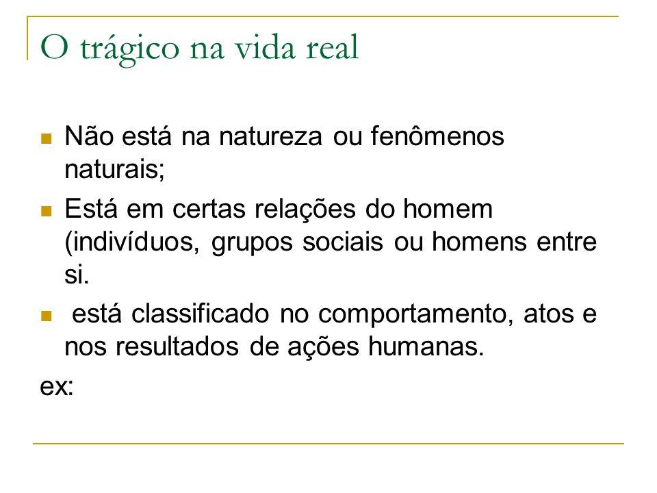 O trágico na vida real Não está na natureza ou fenômenos naturais;