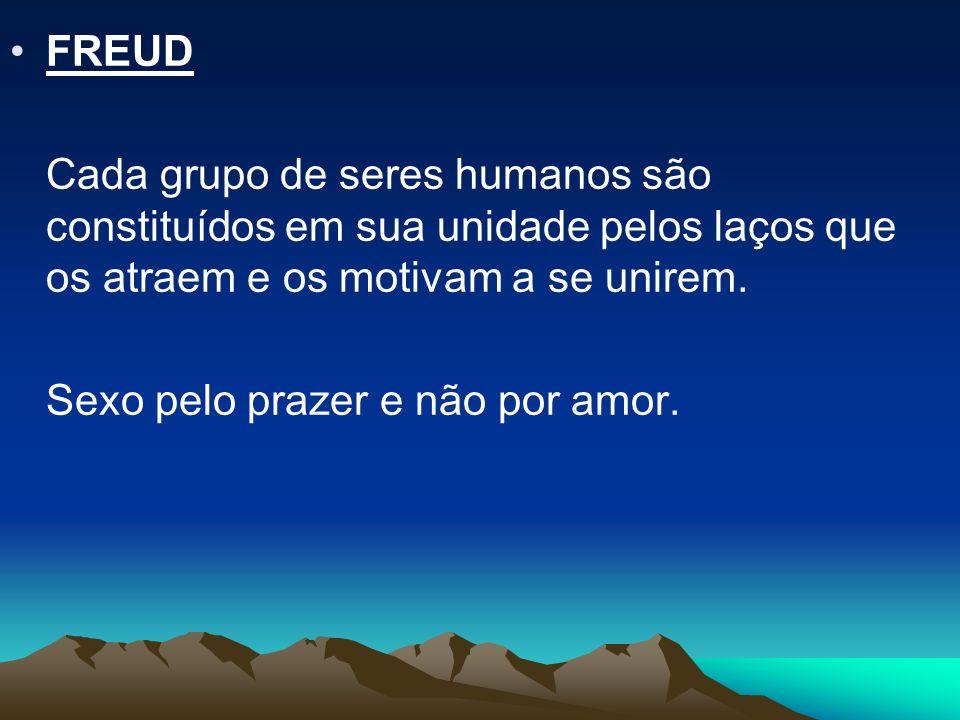 FREUD Cada grupo de seres humanos são constituídos em sua unidade pelos laços que os atraem e os motivam a se unirem.