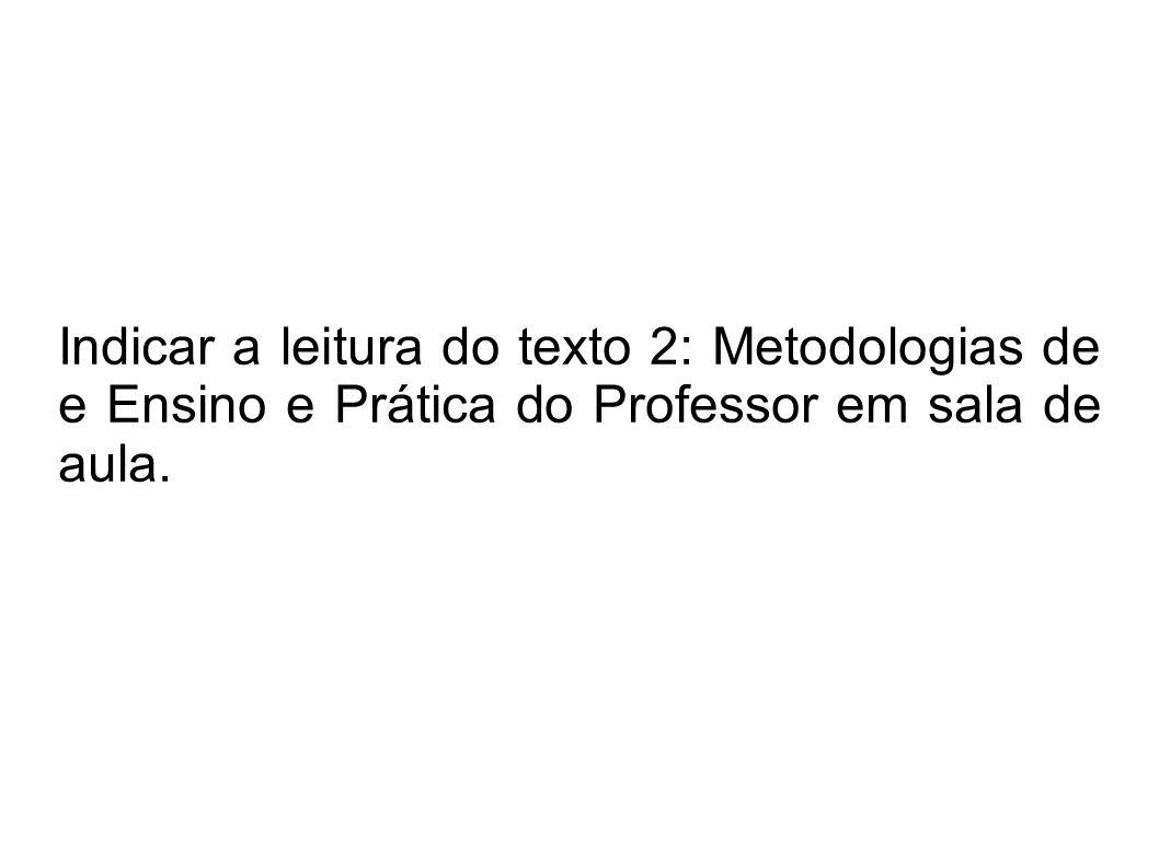 Indicar a leitura do texto 2: Metodologias de e Ensino e Prática do Professor em sala de aula.