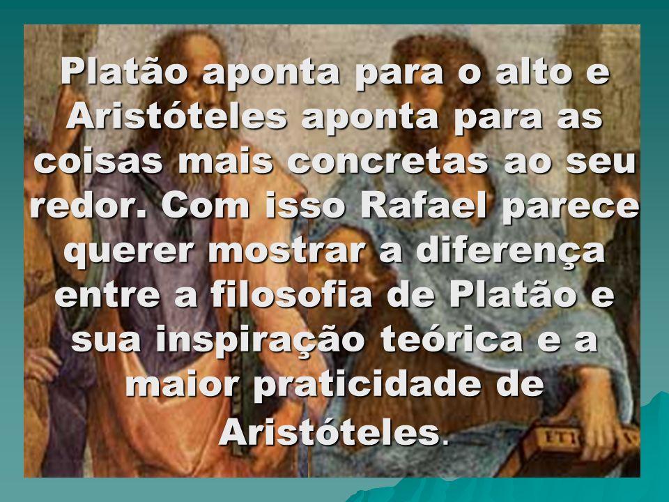 Platão aponta para o alto e Aristóteles aponta para as coisas mais concretas ao seu redor.