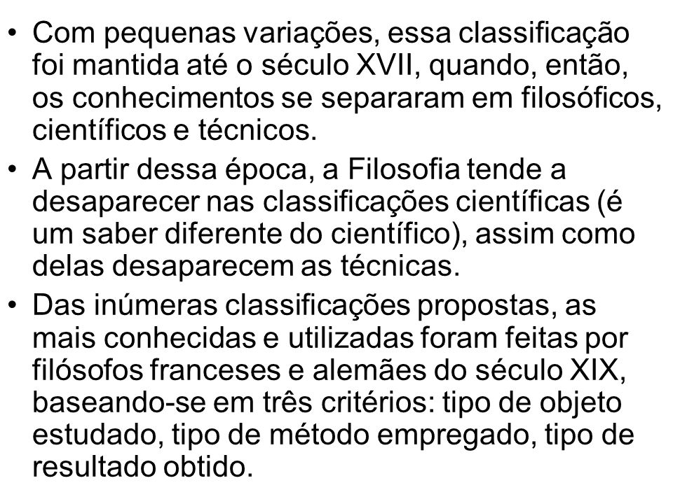 Com pequenas variações, essa classificação foi mantida até o século XVII, quando, então, os conhecimentos se separaram em filosóficos, científicos e técnicos.