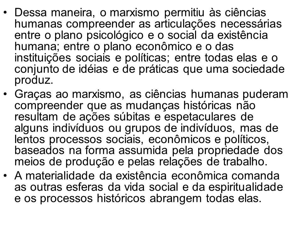 Dessa maneira, o marxismo permitiu às ciências humanas compreender as articulações necessárias entre o plano psicológico e o social da existência humana; entre o plano econômico e o das instituições sociais e políticas; entre todas elas e o conjunto de idéias e de práticas que uma sociedade produz.