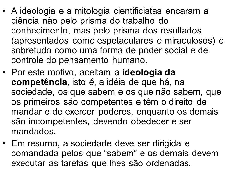 A ideologia e a mitologia cientificistas encaram a ciência não pelo prisma do trabalho do conhecimento, mas pelo prisma dos resultados (apresentados como espetaculares e miraculosos) e sobretudo como uma forma de poder social e de controle do pensamento humano.