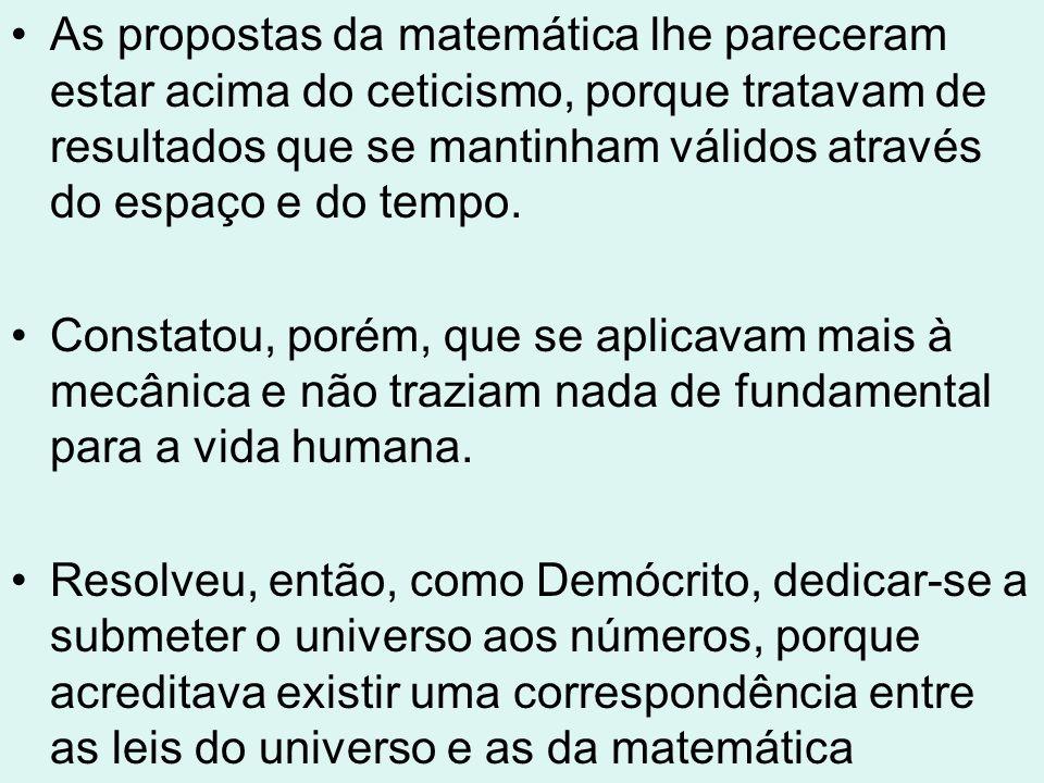 As propostas da matemática lhe pareceram estar acima do ceticismo, porque tratavam de resultados que se mantinham válidos através do espaço e do tempo.