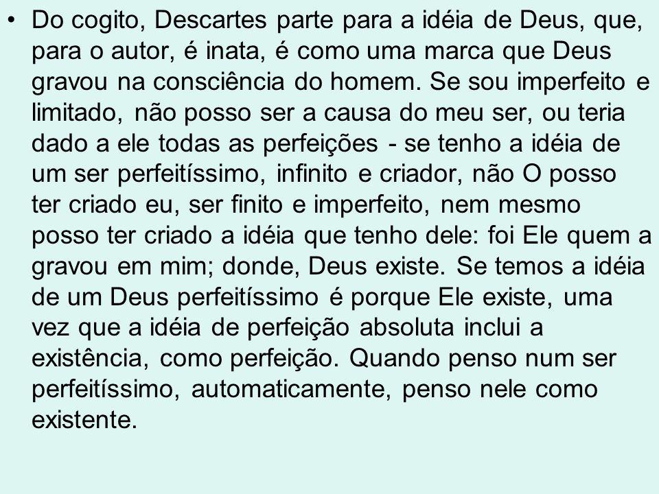 Do cogito, Descartes parte para a idéia de Deus, que, para o autor, é inata, é como uma marca que Deus gravou na consciência do homem.