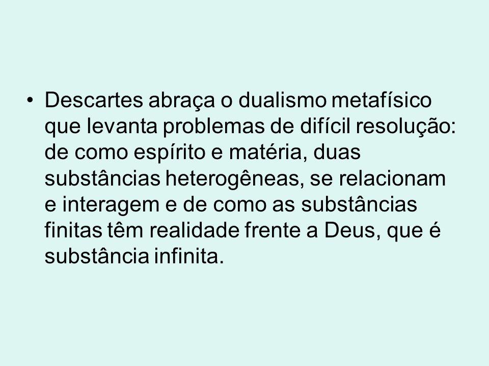 Descartes abraça o dualismo metafísico que levanta problemas de difícil resolução: de como espírito e matéria, duas substâncias heterogêneas, se relacionam e interagem e de como as substâncias finitas têm realidade frente a Deus, que é substância infinita.