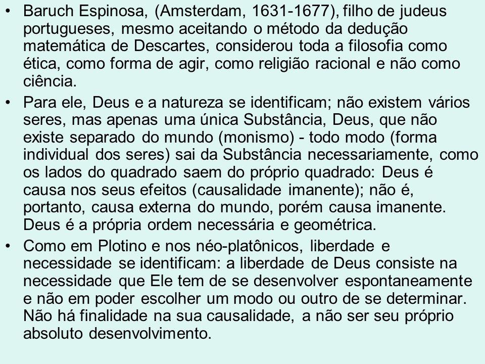 Baruch Espinosa, (Amsterdam, 1631-1677), filho de judeus portugueses, mesmo aceitando o método da dedução matemática de Descartes, considerou toda a filosofia como ética, como forma de agir, como religião racional e não como ciência.