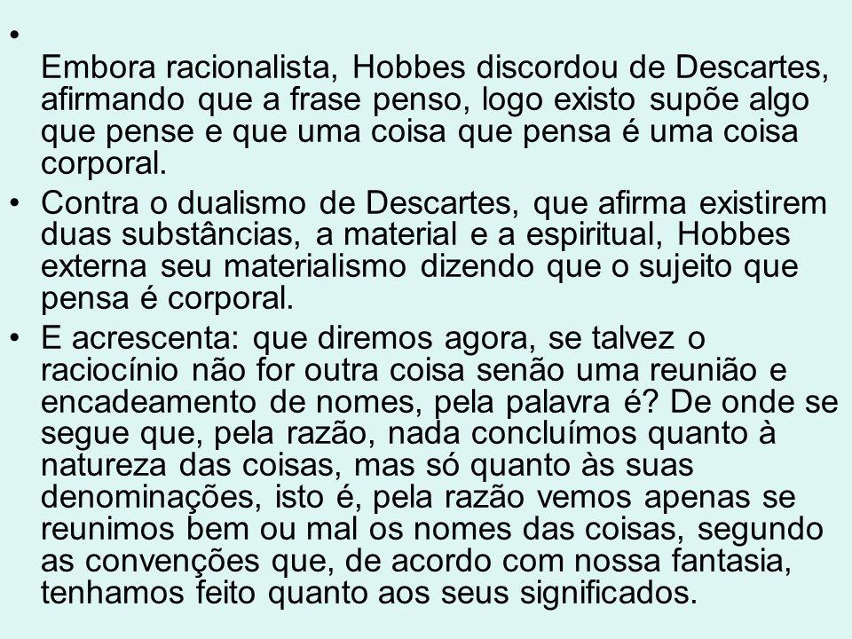 Embora racionalista, Hobbes discordou de Descartes, afirmando que a frase penso, logo existo supõe algo que pense e que uma coisa que pensa é uma coisa corporal.