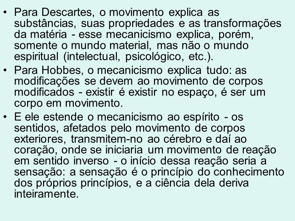 Para Descartes, o movimento explica as substâncias, suas propriedades e as transformações da matéria - esse mecanicismo explica, porém, somente o mundo material, mas não o mundo espiritual (intelectual, psicológico, etc.).