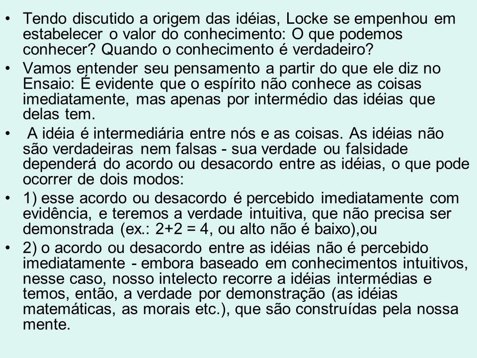 Tendo discutido a origem das idéias, Locke se empenhou em estabelecer o valor do conhecimento: O que podemos conhecer Quando o conhecimento é verdadeiro