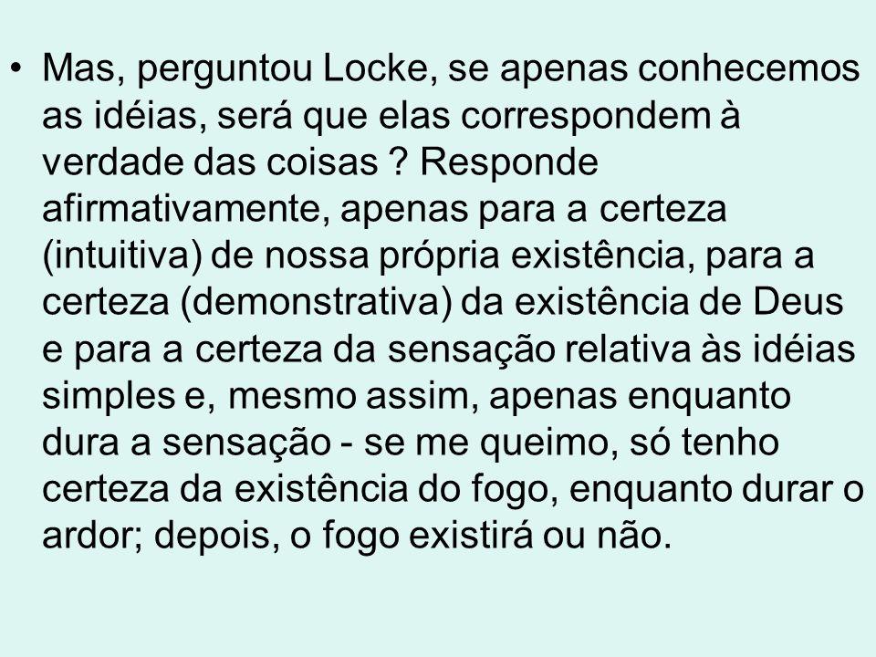 Mas, perguntou Locke, se apenas conhecemos as idéias, será que elas correspondem à verdade das coisas .