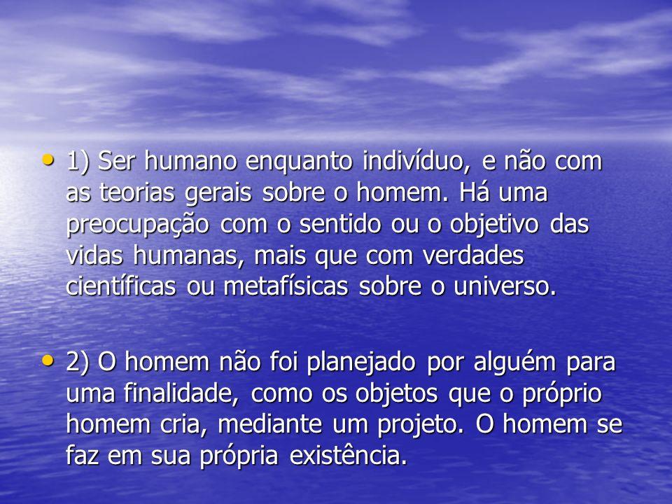 1) Ser humano enquanto indivíduo, e não com as teorias gerais sobre o homem. Há uma preocupação com o sentido ou o objetivo das vidas humanas, mais que com verdades científicas ou metafísicas sobre o universo.