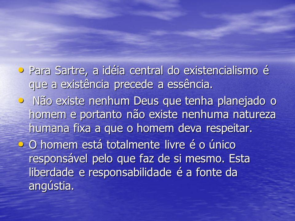 Para Sartre, a idéia central do existencialismo é que a existência precede a essência.