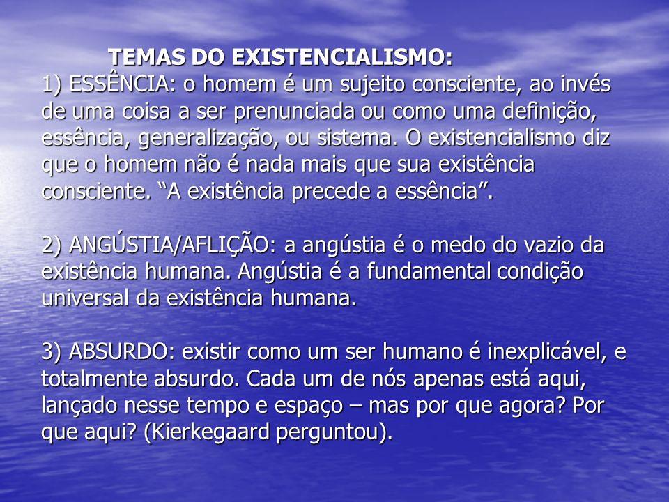 TEMAS DO EXISTENCIALISMO: 1) ESSÊNCIA: o homem é um sujeito consciente, ao invés de uma coisa a ser prenunciada ou como uma definição, essência, generalização, ou sistema.