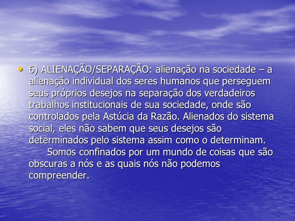 6) ALIENAÇÃO/SEPARAÇÃO: alienação na sociedade – a alienação individual dos seres humanos que perseguem seus próprios desejos na separação dos verdadeiros trabalhos institucionais de sua sociedade, onde são controlados pela Astúcia da Razão.