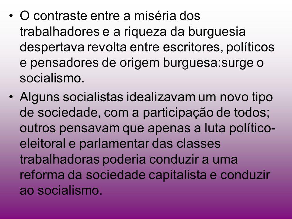 O contraste entre a miséria dos trabalhadores e a riqueza da burguesia despertava revolta entre escritores, políticos e pensadores de origem burguesa:surge o socialismo.