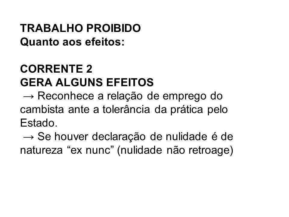 TRABALHO PROIBIDO Quanto aos efeitos: CORRENTE 2 GERA ALGUNS EFEITOS → Reconhece a relação de emprego do cambista ante a tolerância da prática pelo Estado.