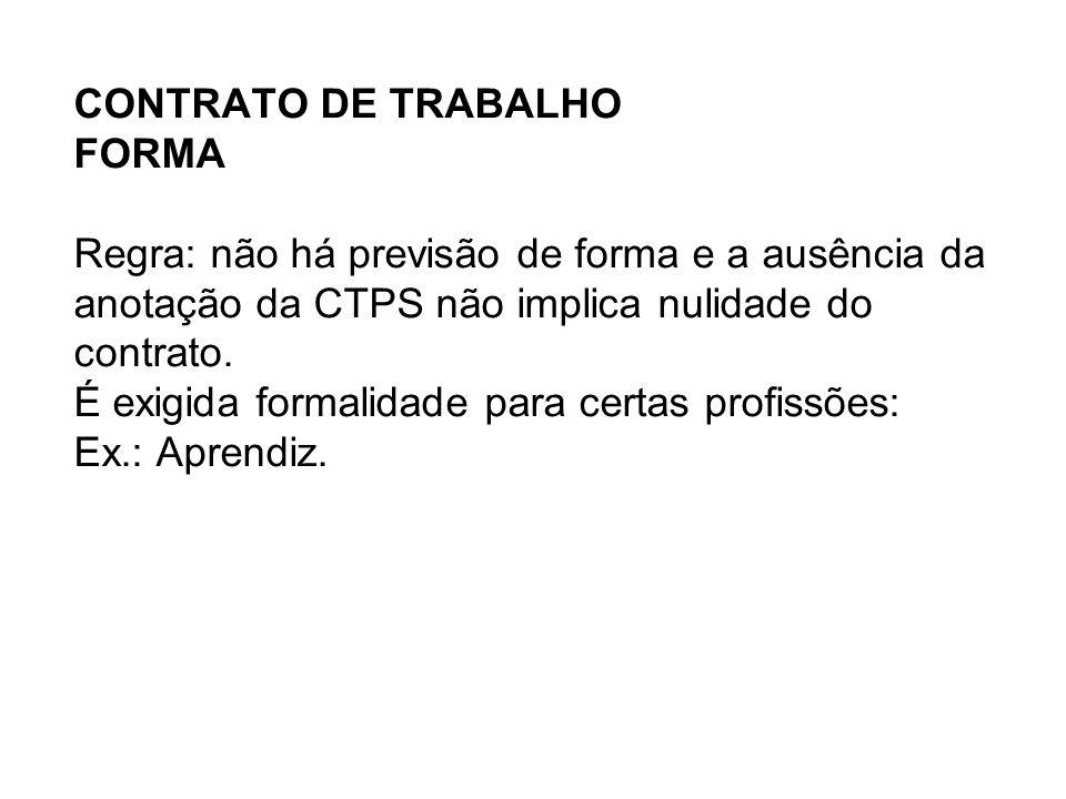 CONTRATO DE TRABALHO FORMA Regra: não há previsão de forma e a ausência da anotação da CTPS não implica nulidade do contrato.