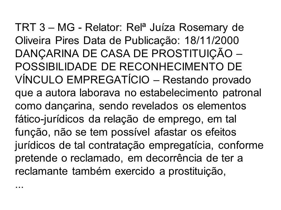 TRT 3 – MG - Relator: Relª Juíza Rosemary de Oliveira Pires Data de Publicação: 18/11/2000 DANÇARINA DE CASA DE PROSTITUIÇÃO – POSSIBILIDADE DE RECONHECIMENTO DE VÍNCULO EMPREGATÍCIO – Restando provado que a autora laborava no estabelecimento patronal como dançarina, sendo revelados os elementos fático-jurídicos da relação de emprego, em tal função, não se tem possível afastar os efeitos jurídicos de tal contratação empregatícia, conforme pretende o reclamado, em decorrência de ter a reclamante também exercido a prostituição, ...