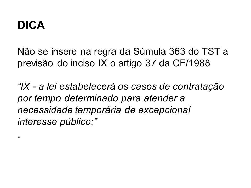 DICA Não se insere na regra da Súmula 363 do TST a previsão do inciso IX o artigo 37 da CF/1988 IX - a lei estabelecerá os casos de contratação por tempo determinado para atender a necessidade temporária de excepcional interesse público; .