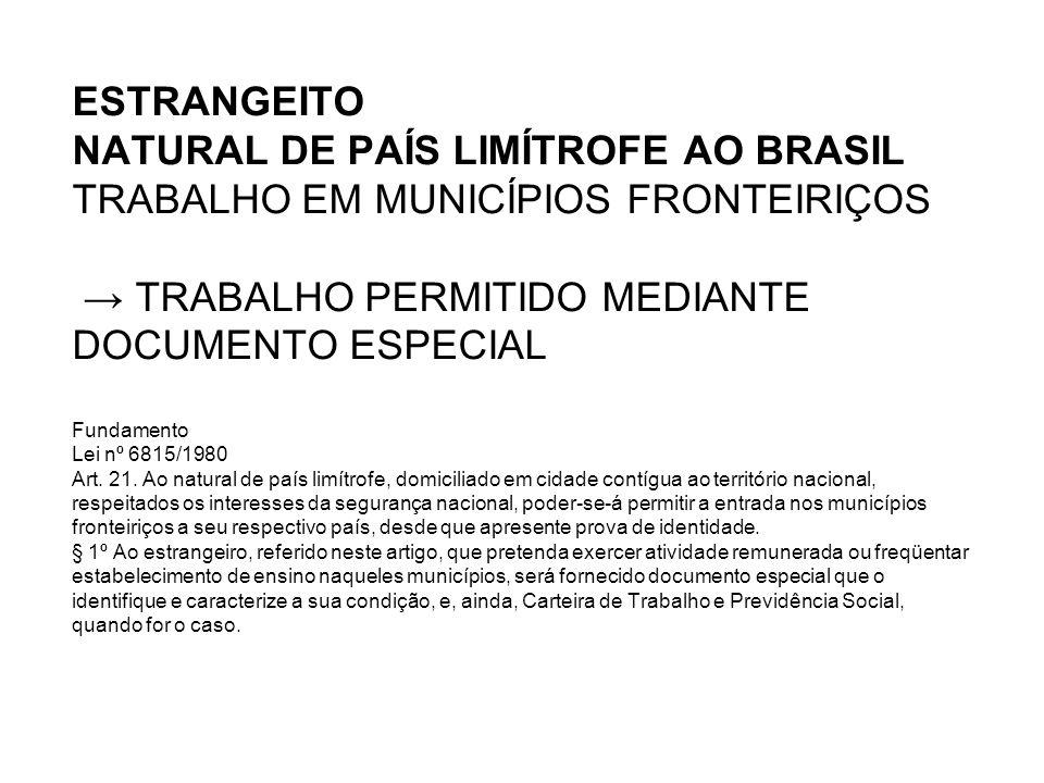ESTRANGEITO NATURAL DE PAÍS LIMÍTROFE AO BRASIL TRABALHO EM MUNICÍPIOS FRONTEIRIÇOS → TRABALHO PERMITIDO MEDIANTE DOCUMENTO ESPECIAL Fundamento Lei nº 6815/1980 Art.
