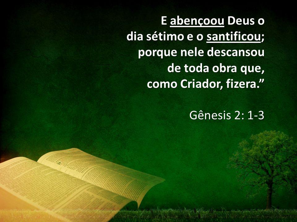 E abençoou Deus o dia sétimo e o santificou; porque nele descansou de toda obra que, como Criador, fizera.