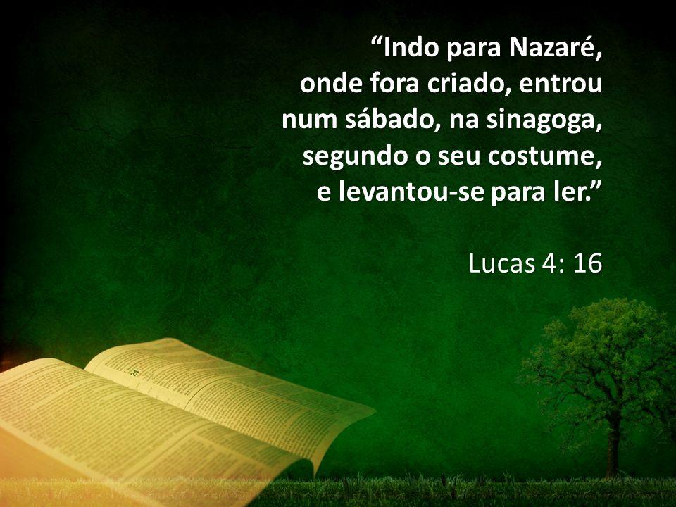 Indo para Nazaré, onde fora criado, entrou num sábado, na sinagoga, segundo o seu costume, e levantou-se para ler. Lucas 4: 16
