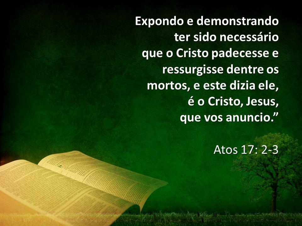 Expondo e demonstrando ter sido necessário que o Cristo padecesse e ressurgisse dentre os mortos, e este dizia ele, é o Cristo, Jesus, que vos anuncio. Atos 17: 2-3