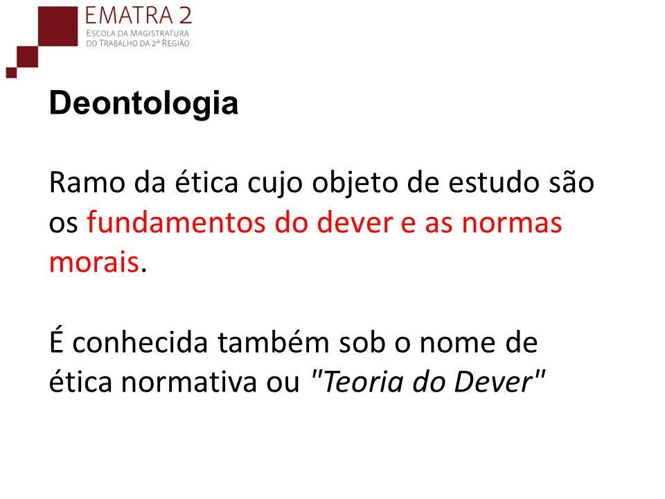 Deontologia Ramo da ética cujo objeto de estudo são os fundamentos do dever e as normas morais.