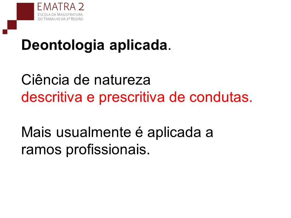 Deontologia aplicada. Ciência de natureza descritiva e prescritiva de condutas.